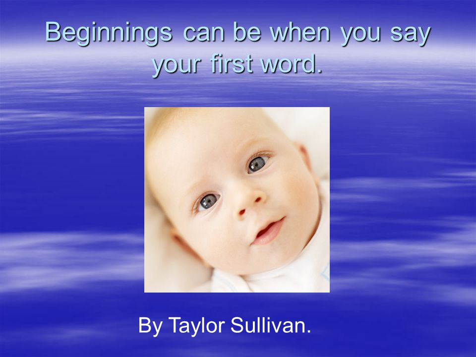 Beginnings can be when you say your first word. By Taylor Sullivan.