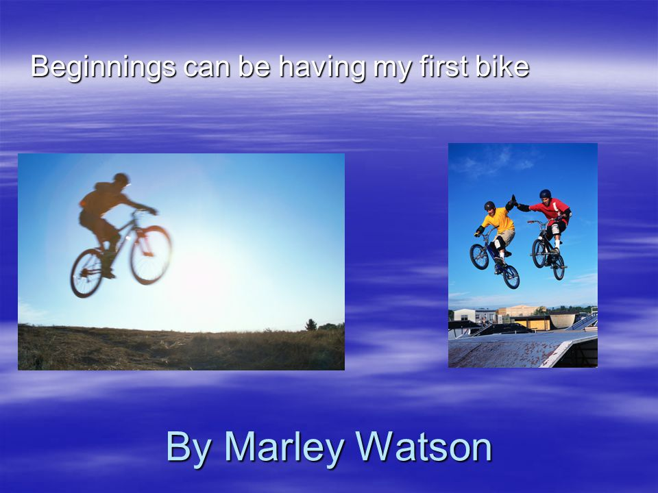 By Marley Watson Beginnings can be having my first bike