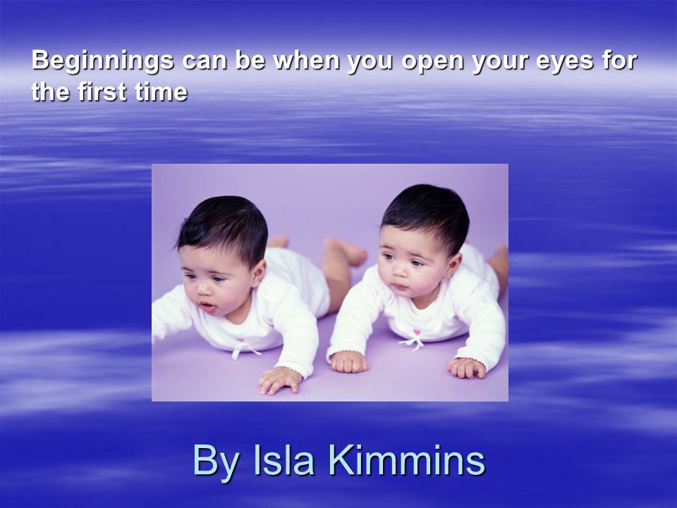 By Isla Kimmins Beginnings can be when you open your eyes for the first time