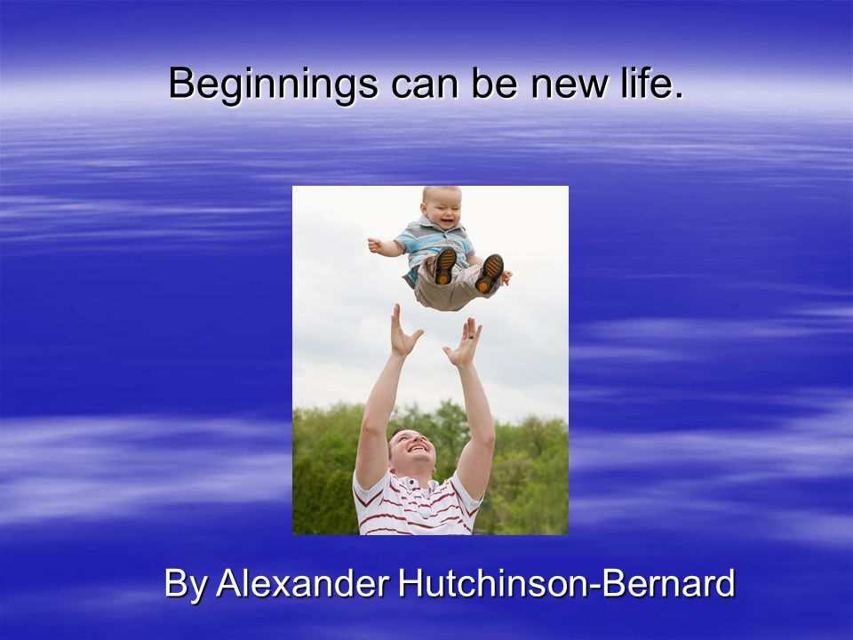 Beginnings can be new life. By Alexander Hutchinson-Bernard