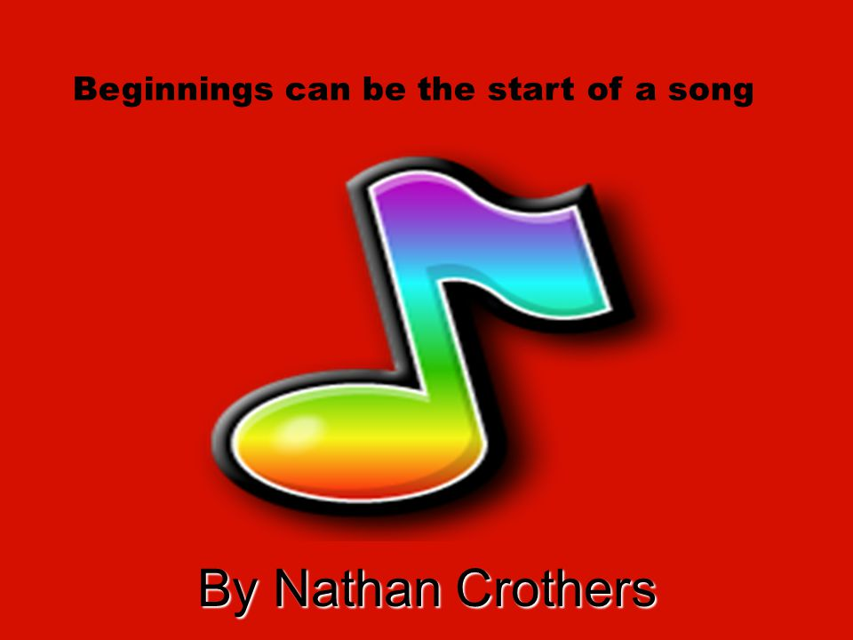 By Nathan Crothers Beginnings can be the start of a song