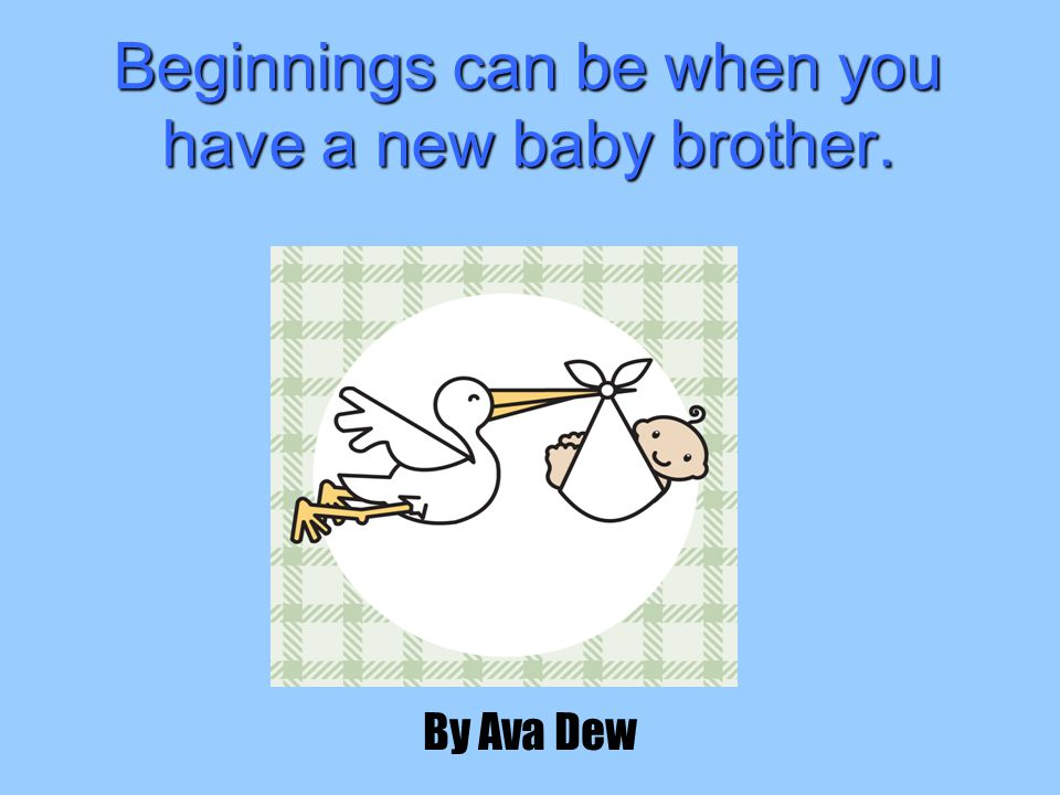 Beginnings can be when you have a new baby brother. By Ava Dew