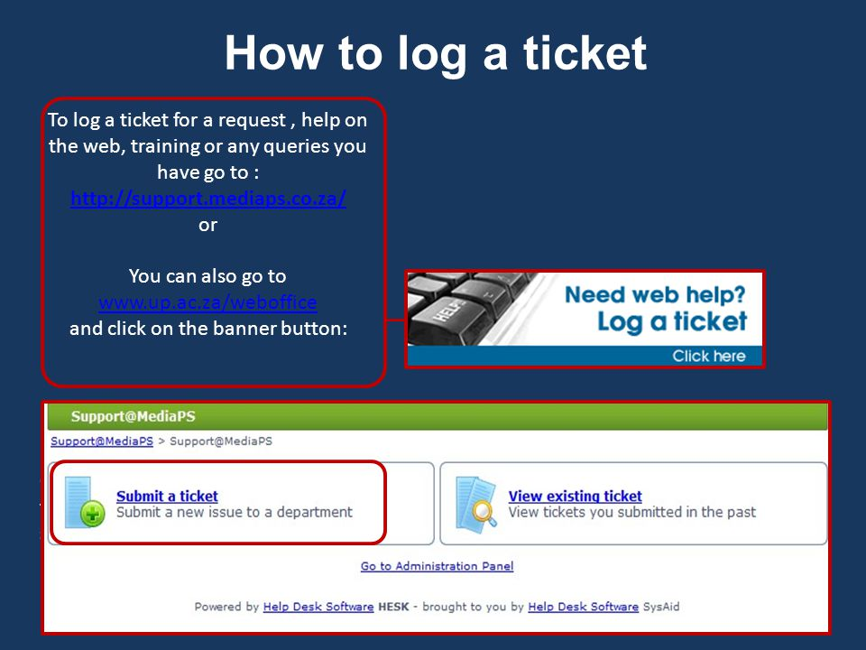 How to log a ticket To log a ticket for a request, help on the web, training or any queries you have go to : http://support.mediaps.co.za/ http://support.mediaps.co.za/ or You can also go to www.up.ac.za/weboffice www.up.ac.za/weboffice and click on the banner button: Once you use those links or click on the button it will go to the ticketing system and click on submit a ticket.