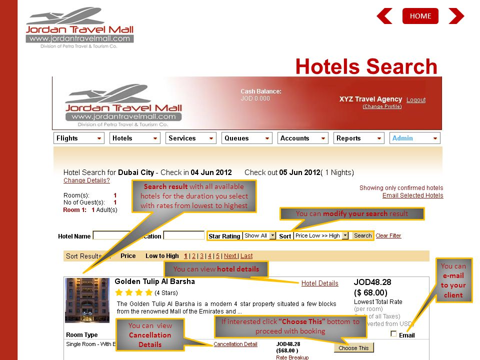 HOME Hotels Search Search result with all available hotels for the duration you select with rates from lowest to highest You can modify your search result You can view hotel details If interested click Choose This bottom to proceed with booking You can e-mail to your client You can view Cancellation Details