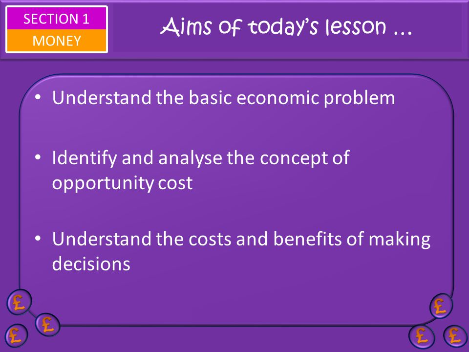 SECTION 1 MONEY Aims of todays lesson … Understand the basic economic problem Identify and analyse the concept of opportunity cost Understand the costs and benefits of making decisions