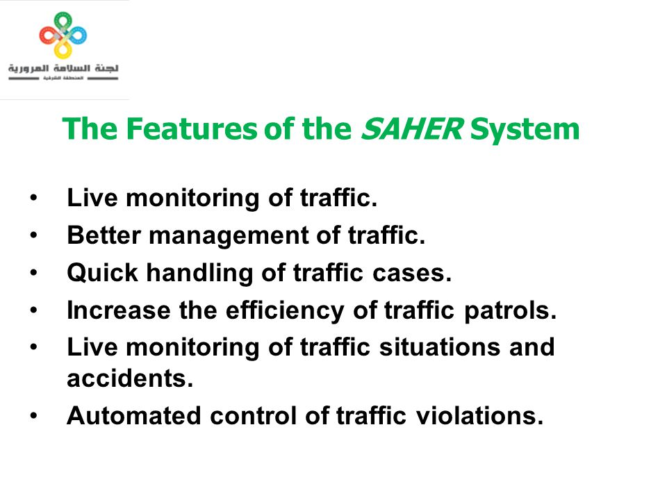The Features of the SAHER System Live monitoring of traffic. Better management of traffic. Quick handling of traffic cases. Increase the efficiency of