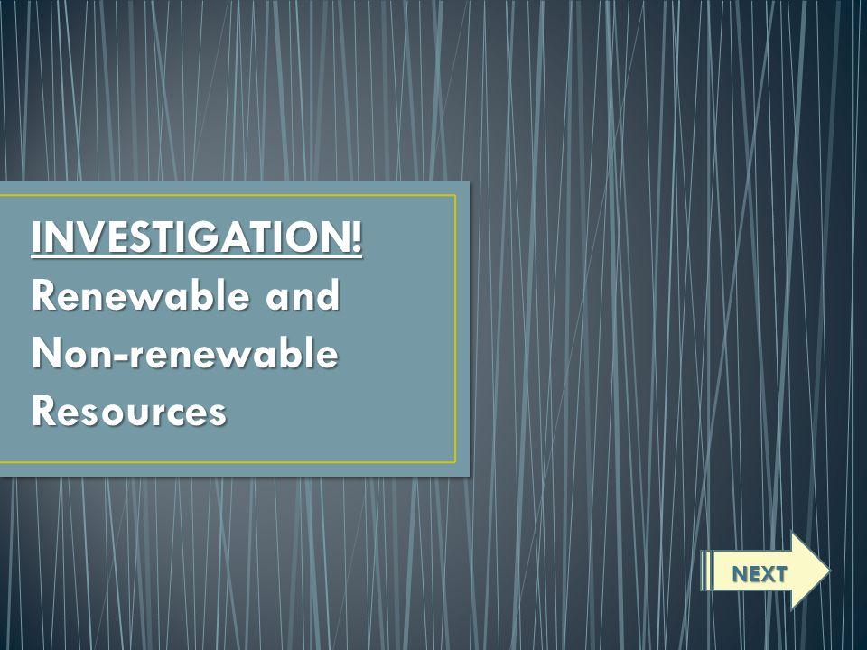 INVESTIGATION! Renewable and Non-renewableResources NEXT