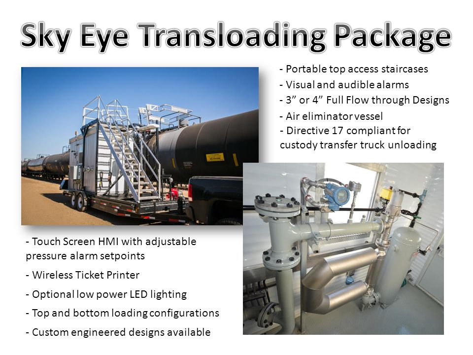 Sky Eye Meters have optional safety Devices -HMI and micro PLC allow for customizable programs -Pressure transmitter with two adjustable set points -Railcar hi level switch to prevent overloading -Railcar mass and volume preset values warn operators when they are reach -Beacons and horn create audible and visual alarms Our design team is ready to work with customers to add additional safety features upon request.