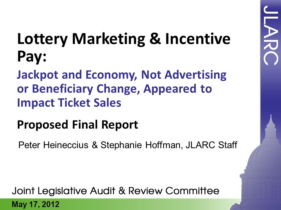 May 17, 2012 Lottery Marketing & Incentive Pay: Jackpot and Economy, Not Advertising or Beneficiary Change, Appeared to Impact Ticket Sales Peter Hein