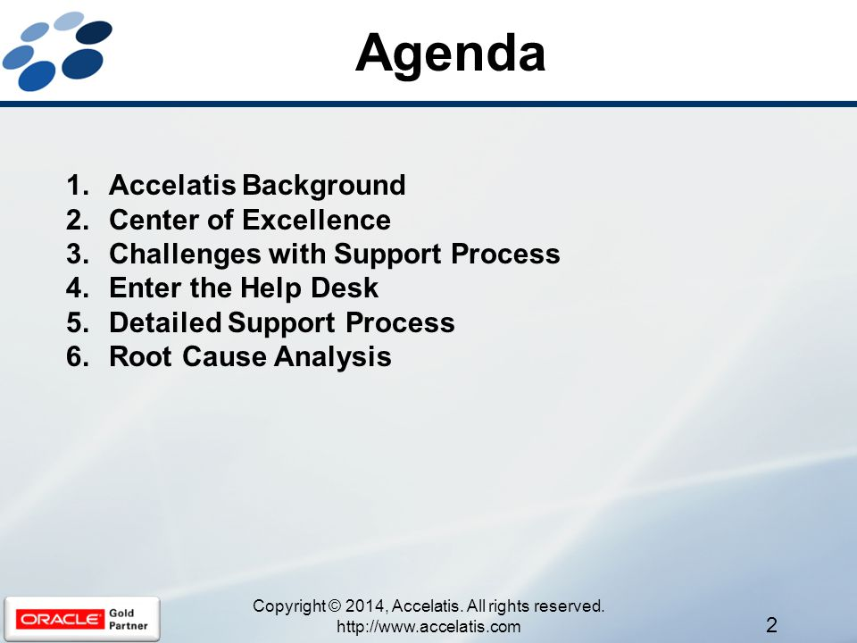 Agenda 1.Accelatis Background 2.Center of Excellence 3.Challenges with Support Process 4.Enter the Help Desk 5.Detailed Support Process 6.Root Cause Analysis 2 Copyright © 2014, Accelatis.