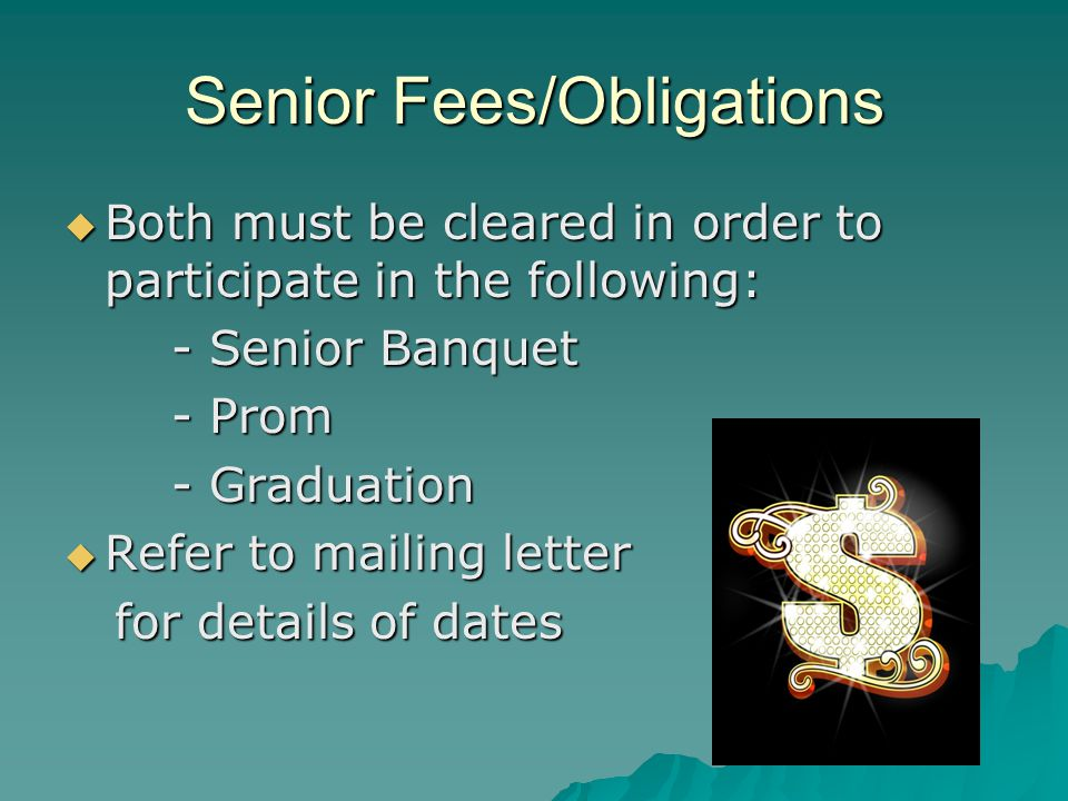Senior Fees/Obligations Both must be cleared in order to participate in the following: Both must be cleared in order to participate in the following: - Senior Banquet - Prom - Graduation Refer to mailing letter Refer to mailing letter for details of dates for details of dates