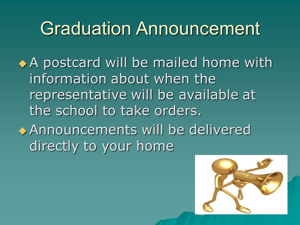 Graduation Announcement A postcard will be mailed home with information about when the representative will be available at the school to take orders.