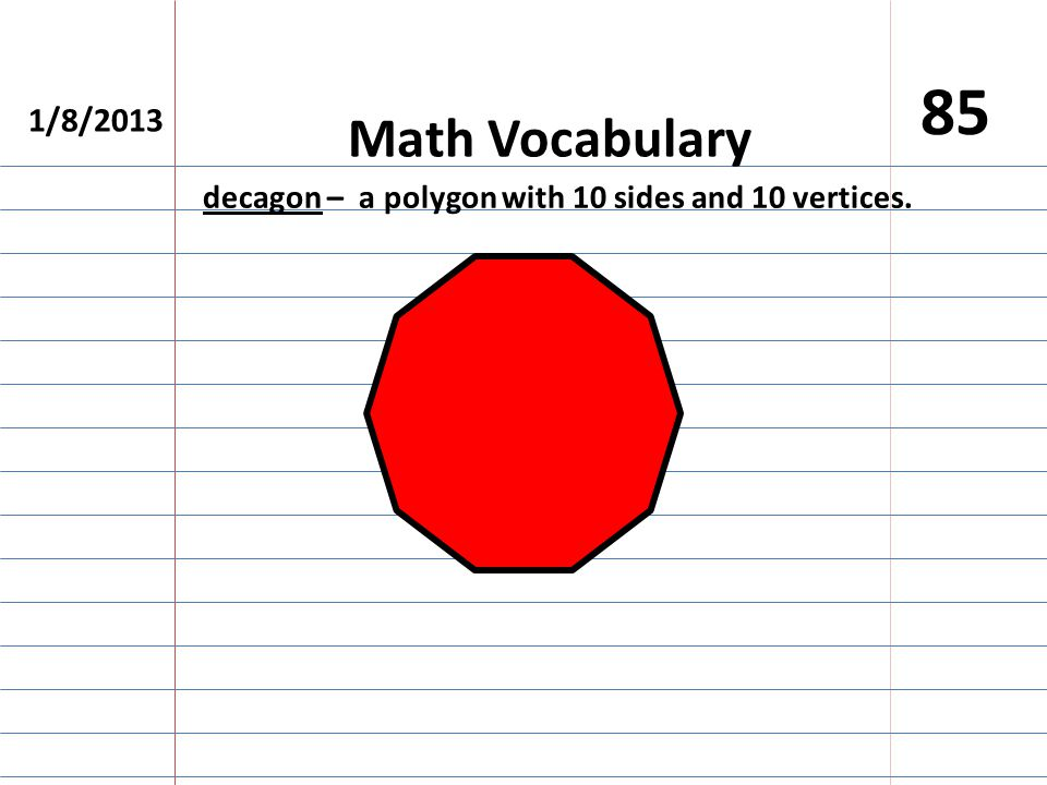 1/8/2013 85 Math Vocabulary decagon – a polygon with 10 sides and 10 vertices.