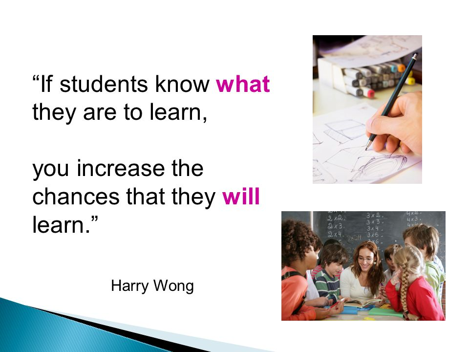 If students know what they are to learn, you increase the chances that they will learn. Harry Wong