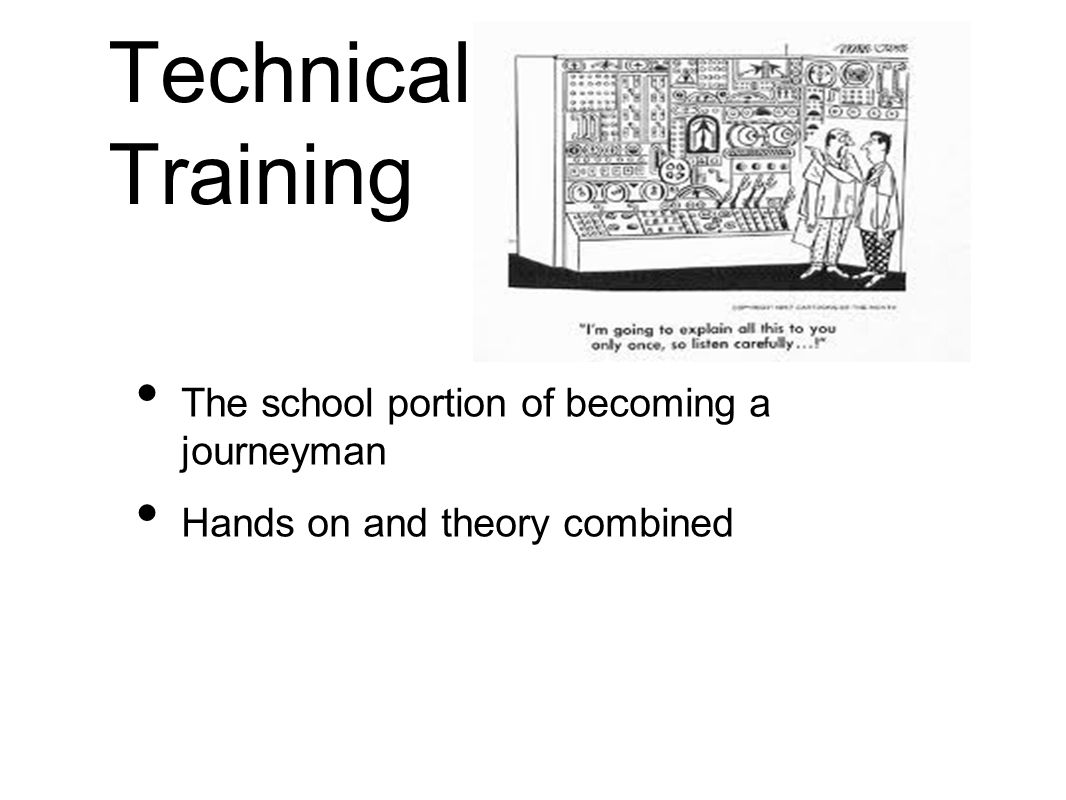 Technical Training The school portion of becoming a journeyman Hands on and theory combined