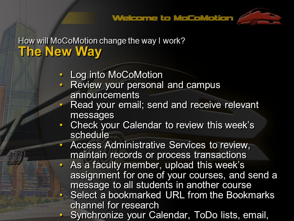Log into MoCoMotion Review your personal and campus announcements Read your email; send and receive relevant messages Check your Calendar to review this weeks schedule Access Administrative Services to review, maintain records or process transactions As a faculty member, upload this weeks assignment for one of your courses, and send a message to all students in another course Select a bookmarked URL from the Bookmarks channel for research Synchronize your Calendar, ToDo lists, email, and Address book to your P.D.A.