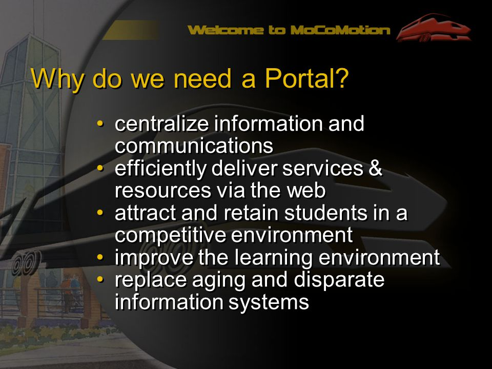 centralize information and communications efficiently deliver services & resources via the web attract and retain students in a competitive environment improve the learning environment replace aging and disparate information systems centralize information and communications efficiently deliver services & resources via the web attract and retain students in a competitive environment improve the learning environment replace aging and disparate information systems Why do we need a Portal