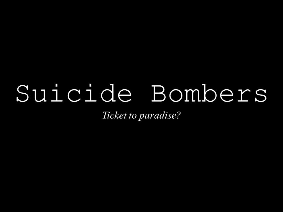Suicide Bombers (The images shown may be disturbing to some viewers.) Ticket to paradise?