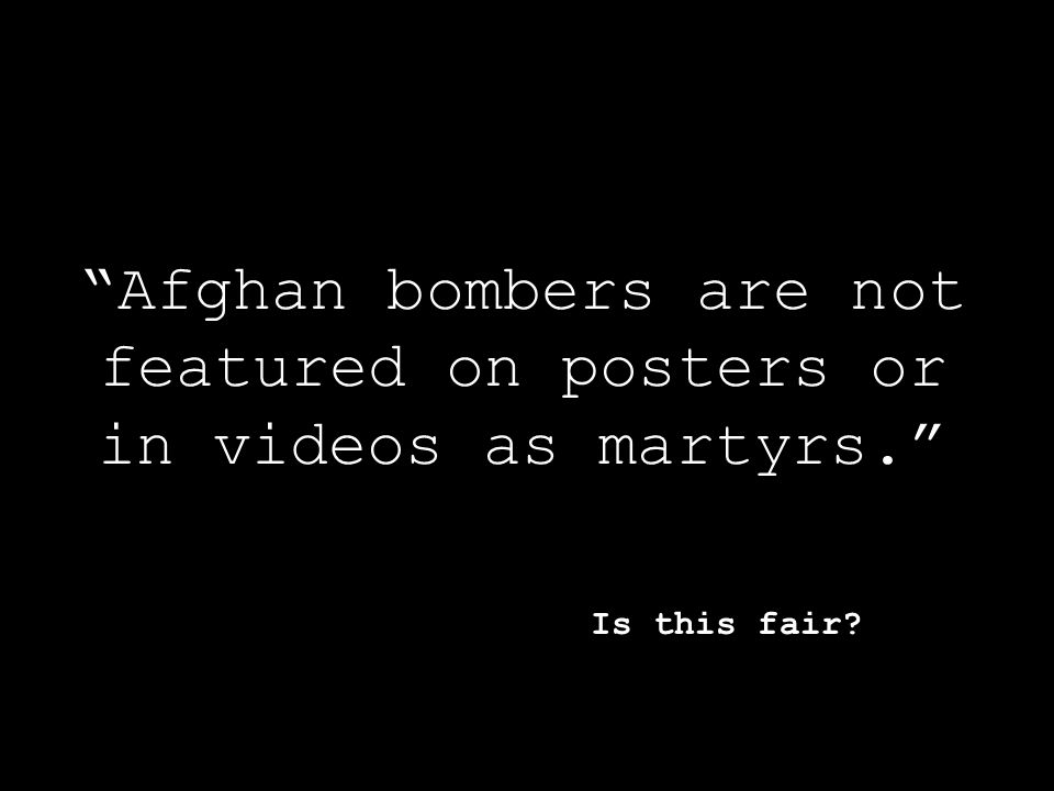 Afghan bombers are not featured on posters or in videos as martyrs. Is this fair?