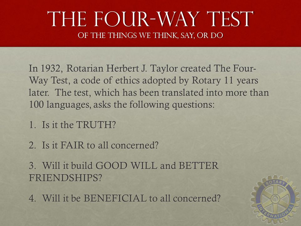 The Four-Way Test of the things we think, say, or do In 1932, Rotarian Herbert J.