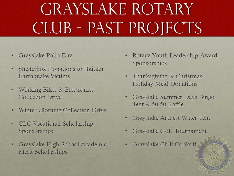 Grayslake Rotary Club - Past Projects Grayslake Polio DayGrayslake Polio Day Shelterbox Donations to Haitian Earthquake VictimsShelterbox Donations to Haitian Earthquake Victims Working Bikes & Electronics Collection DriveWorking Bikes & Electronics Collection Drive Winter Clothing Collection DriveWinter Clothing Collection Drive CLC Vocational Scholarship SponsorshipsCLC Vocational Scholarship Sponsorships Grayslake High School Academic Merit ScholarshipsGrayslake High School Academic Merit Scholarships Rotary Youth Leadership Award SponsorshipsRotary Youth Leadership Award Sponsorships Thanksgiving & Christmas Holiday Meal DonationsThanksgiving & Christmas Holiday Meal Donations Grayslake Summer Days Bingo Tent & 50-50 RaffleGrayslake Summer Days Bingo Tent & 50-50 Raffle Grayslake ArtFest Water TentGrayslake ArtFest Water Tent Grayslake Golf TournamentGrayslake Golf Tournament Grayslake Chili CookoffGrayslake Chili Cookoff