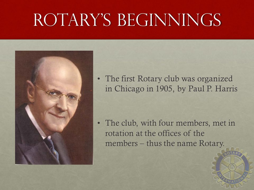 Rotarys beginnings The first Rotary club was organized in Chicago in 1905, by Paul P.