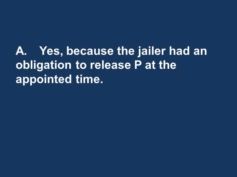 A.Yes, because the jailer had an obligation to release P at the appointed time.