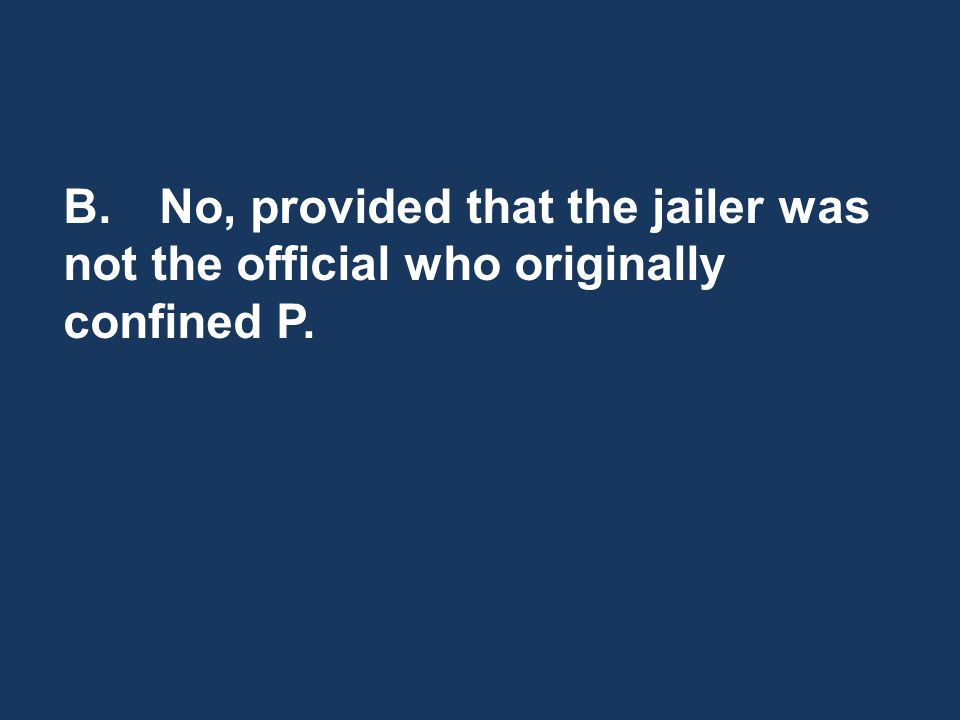 B.No, provided that the jailer was not the official who originally confined P.