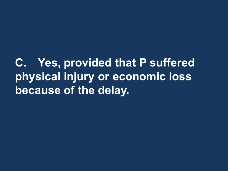 C.Yes, provided that P suffered physical injury or economic loss because of the delay.