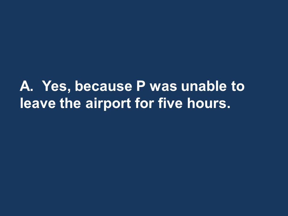 A. Yes, because P was unable to leave the airport for five hours.