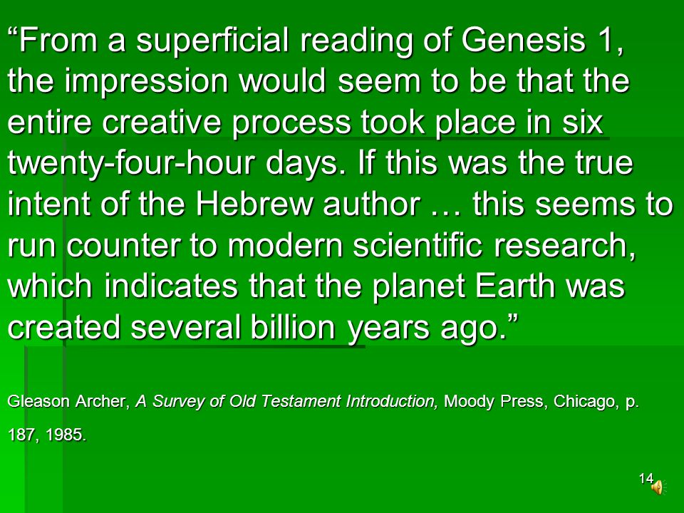 13 We have to admit here that the exegetical basis of the creationists is strong … In spite of the careful biblical and scientific research that has accumulated in support of the creationists view, there are problems that make the theory wrong to most (including many evangelical) scientists … Data from various disciplines point to a very old earth and an even older universe.
