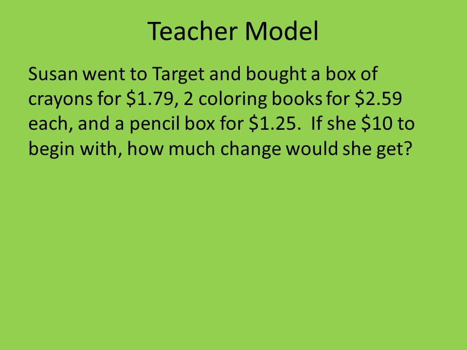Teacher Model Susan went to Target and bought a box of crayons for $1.79, 2 coloring books for $2.59 each, and a pencil box for $1.25.