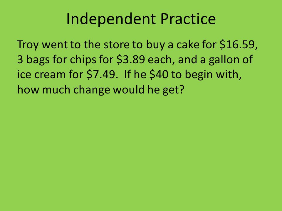 Independent Practice Troy went to the store to buy a cake for $16.59, 3 bags for chips for $3.89 each, and a gallon of ice cream for $7.49.