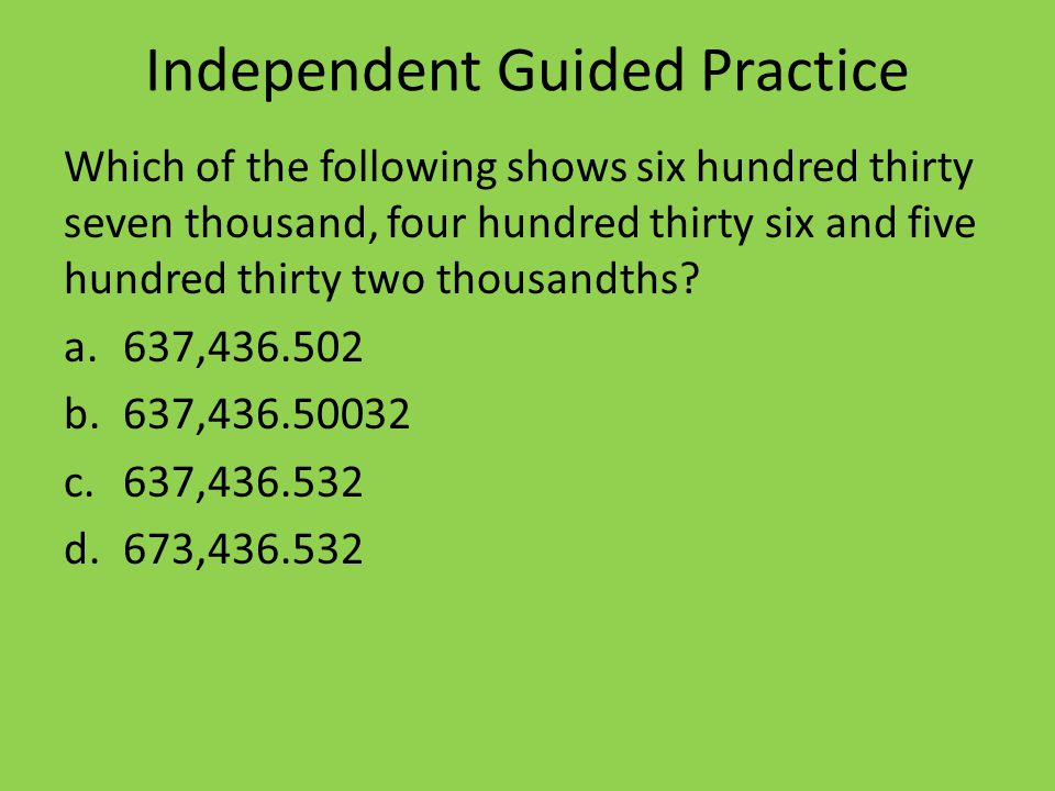 Independent Guided Practice Which of the following shows six hundred thirty seven thousand, four hundred thirty six and five hundred thirty two thousandths.