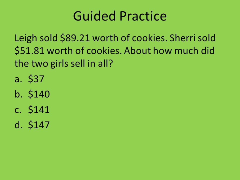 Guided Practice Leigh sold $89.21 worth of cookies.