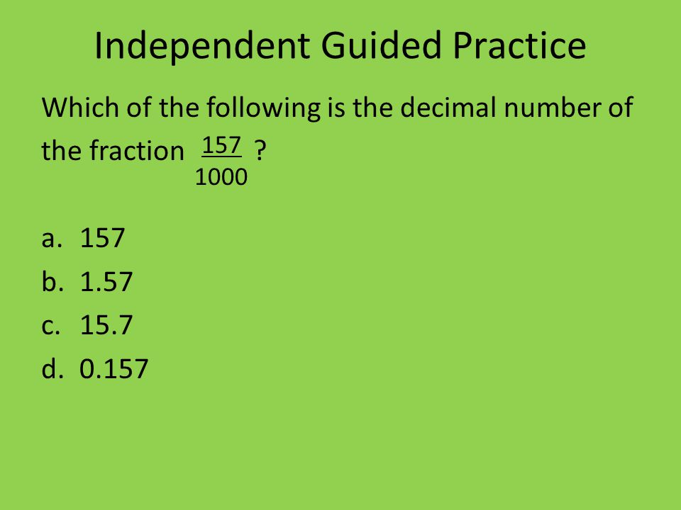 Independent Guided Practice Which of the following is the decimal number of the fraction .
