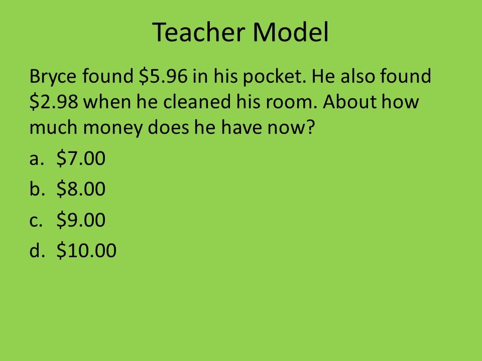Teacher Model Bryce found $5.96 in his pocket. He also found $2.98 when he cleaned his room.