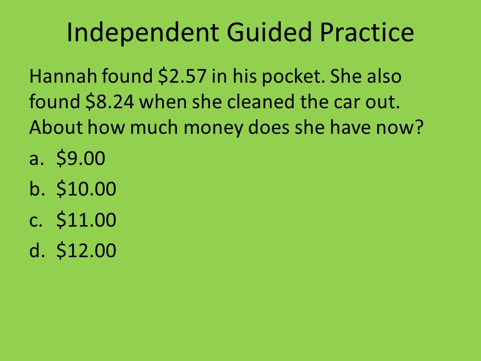 Independent Guided Practice Hannah found $2.57 in his pocket.