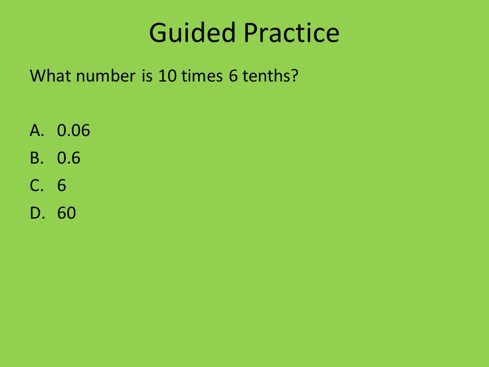 Guided Practice What number is 10 times 6 tenths A.0.06 B.0.6 C.6 D.60