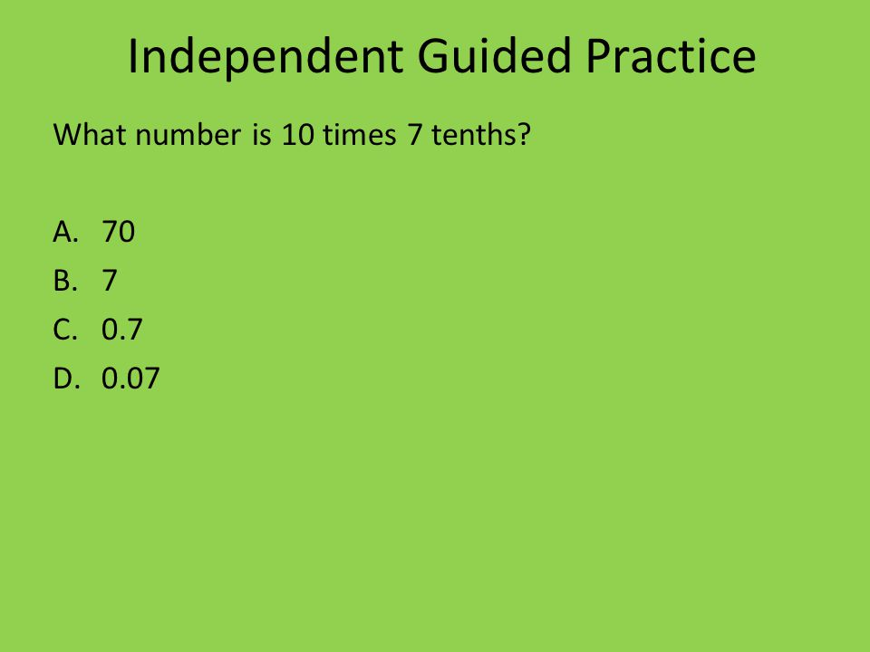 Independent Guided Practice What number is 10 times 7 tenths A.70 B.7 C.0.7 D.0.07