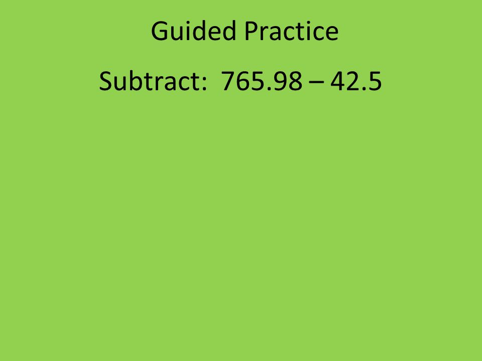 Guided Practice Subtract: 765.98 – 42.5