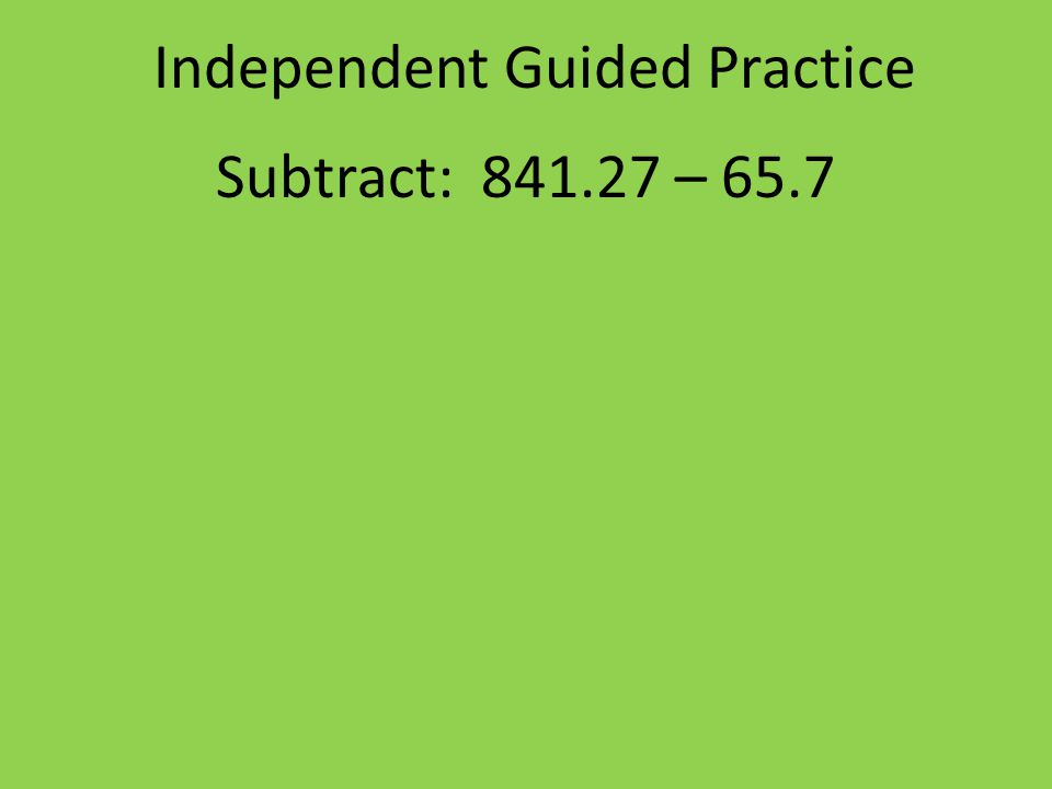 Independent Guided Practice Subtract: 841.27 – 65.7