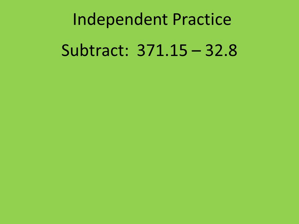 Independent Practice Subtract: 371.15 – 32.8
