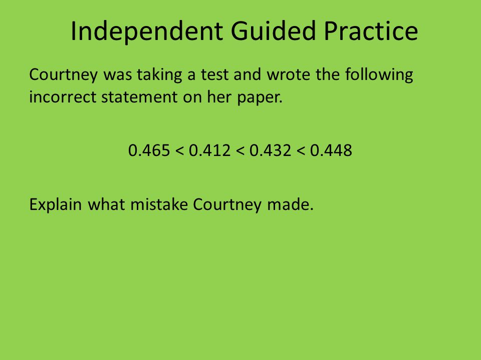 Independent Guided Practice Courtney was taking a test and wrote the following incorrect statement on her paper.
