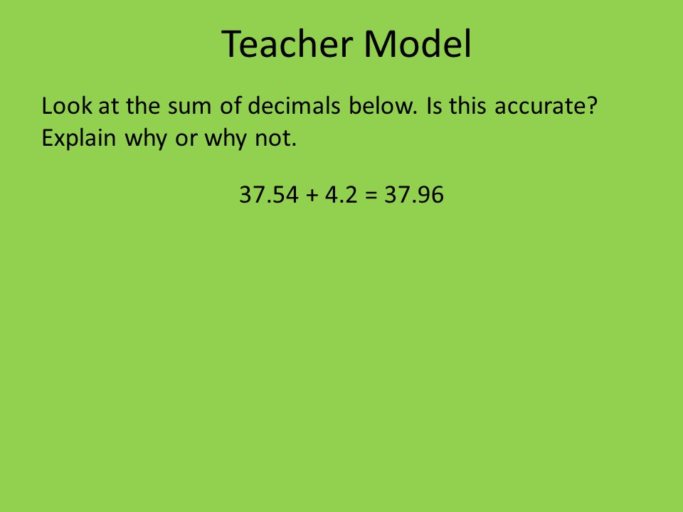 Teacher Model Look at the sum of decimals below. Is this accurate.