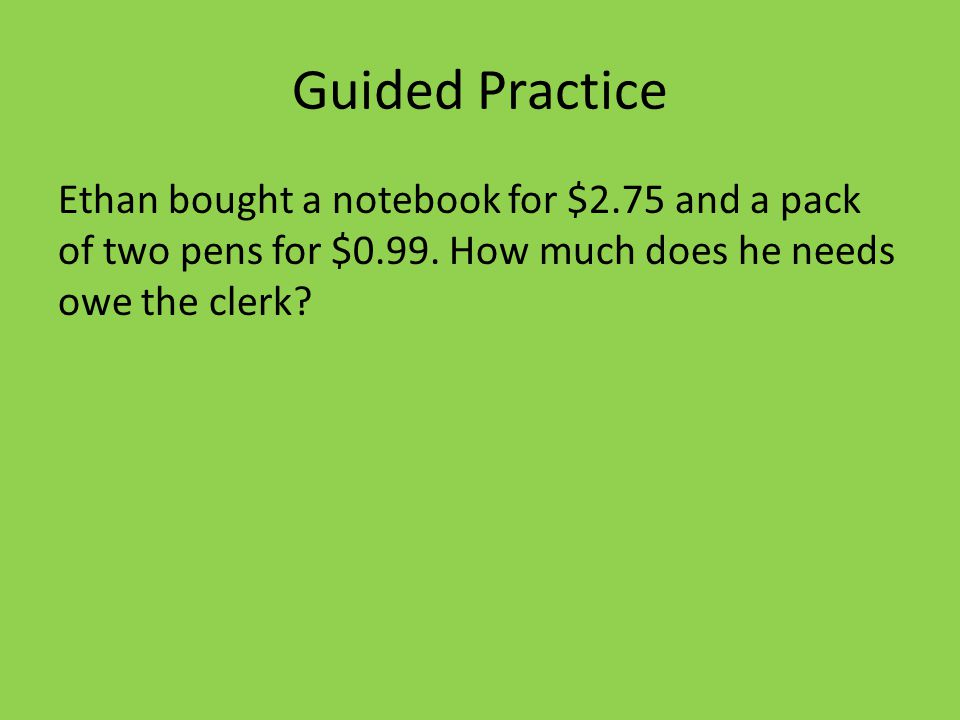 Guided Practice Ethan bought a notebook for $2.75 and a pack of two pens for $0.99.