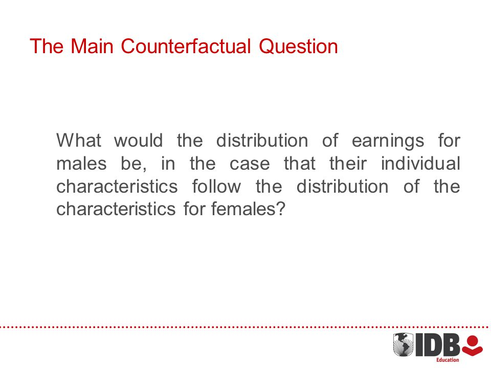 The Main Counterfactual Question What would the distribution of earnings for males be, in the case that their individual characteristics follow the distribution of the characteristics for females?
