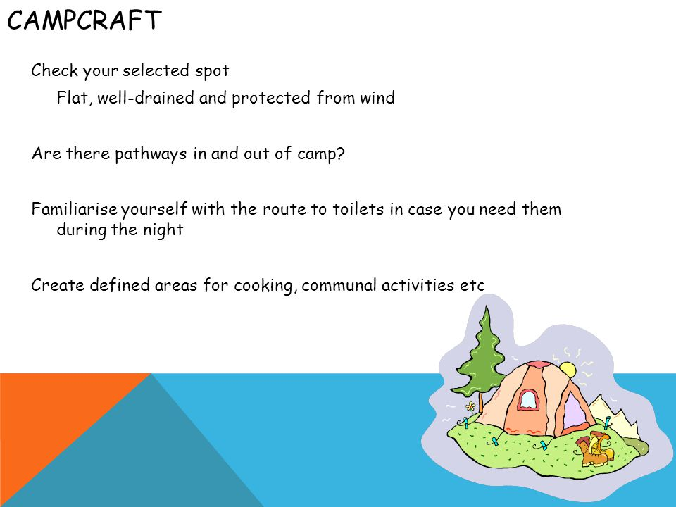 CAMPCRAFT Check your selected spot Flat, well-drained and protected from wind Are there pathways in and out of camp.