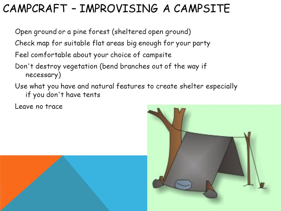 CAMPCRAFT – IMPROVISING A CAMPSITE Open ground or a pine forest (sheltered open ground) Check map for suitable flat areas big enough for your party Feel comfortable about your choice of campsite Don t destroy vegetation (bend branches out of the way if necessary) Use what you have and natural features to create shelter especially if you don t have tents Leave no trace