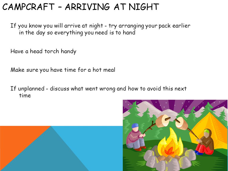 CAMPCRAFT – ARRIVING AT NIGHT If you know you will arrive at night - try arranging your pack earlier in the day so everything you need is to hand Have a head torch handy Make sure you have time for a hot meal If unplanned - discuss what went wrong and how to avoid this next time
